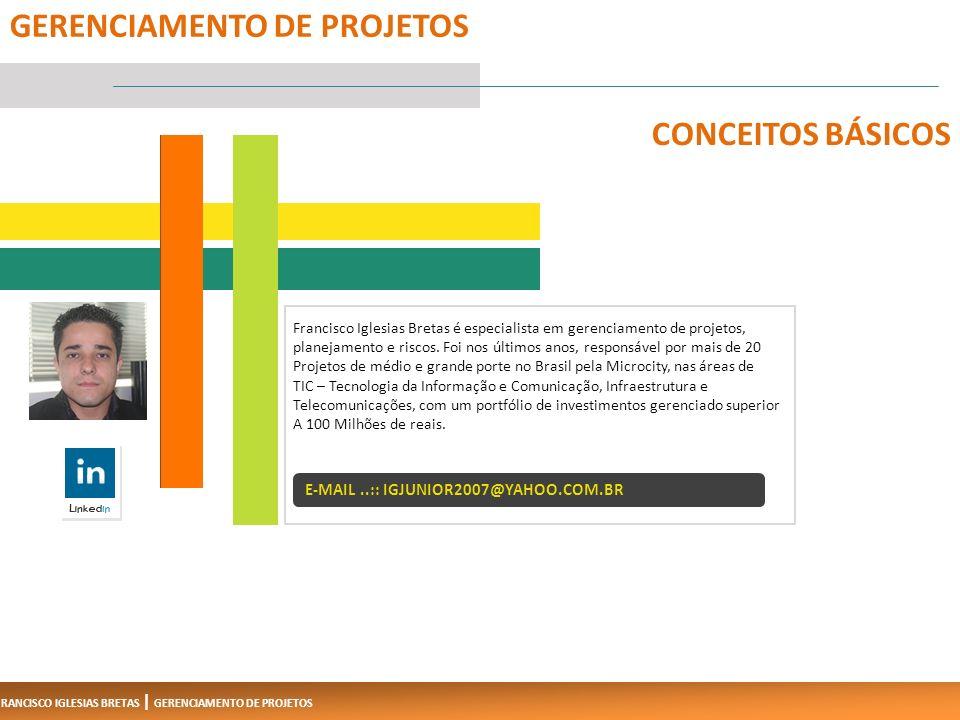 FRANCISCO IGLESIAS BRETAS | GERENCIAMENTO DE PROJETOS 1 GERENCIAMENTO DE PROJETOS CONCEITOS BÁSICOS Francisco Iglesias Bretas é especialista em gerenciamento de projetos, planejamento e riscos.