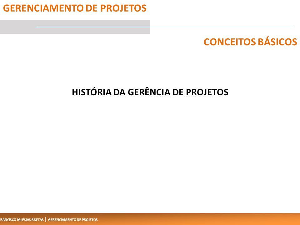 FRANCISCO IGLESIAS BRETAS | GERENCIAMENTO DE PROJETOS HISTÓRIA DA GERÊNCIA DE PROJETOS 5 GERENCIAMENTO DE PROJETOS CONCEITOS BÁSICOS