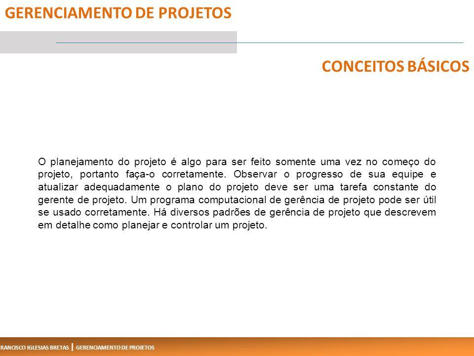 FRANCISCO IGLESIAS BRETAS | GERENCIAMENTO DE PROJETOS O planejamento do projeto é algo para ser feito somente uma vez no começo do projeto, portanto faça-o corretamente.