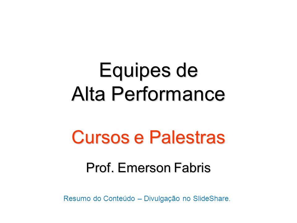 Equipes de Alta Performance Cursos e Palestras Prof. Emerson Fabris Resumo do Conteúdo – Divulgação no SlideShare.