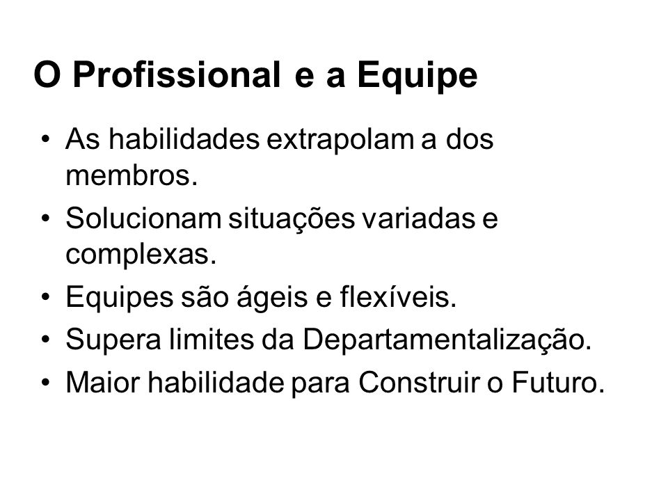 O Profissional e a Equipe As habilidades extrapolam a dos membros. Solucionam situações variadas e complexas. Equipes são ágeis e flexíveis. Supera li