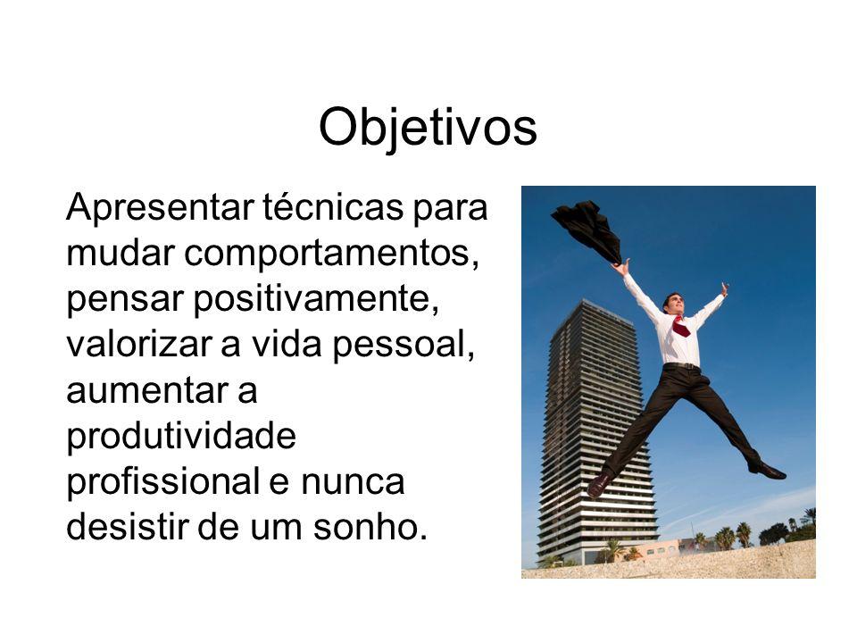 Objetivos Apresentar t é cnicas para mudar comportamentos, pensar positivamente, valorizar a vida pessoal, aumentar a produtividade profissional e nun