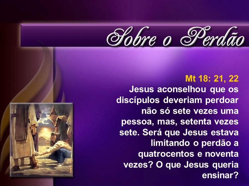 Mt 18: 21, 22 Jesus aconselhou que os discípulos deveriam perdoar não só sete vezes uma pessoa, mas, setenta vezes sete. Será que Jesus estava limitan