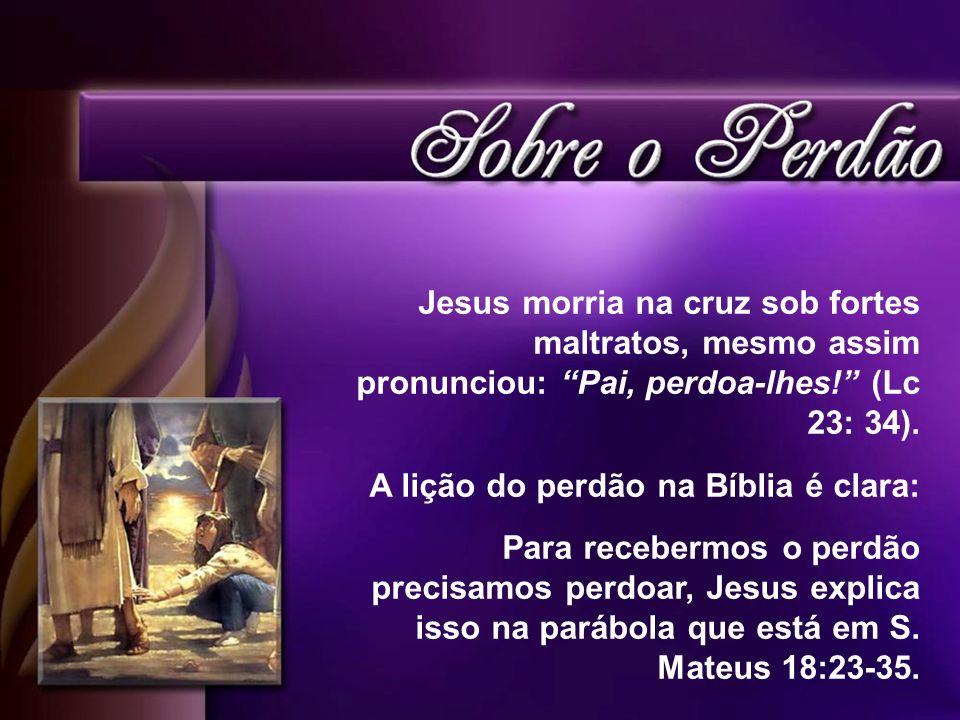 Jesus morria na cruz sob fortes maltratos, mesmo assim pronunciou: Pai, perdoa-lhes! (Lc 23: 34). A lição do perdão na Bíblia é clara: Para recebermos