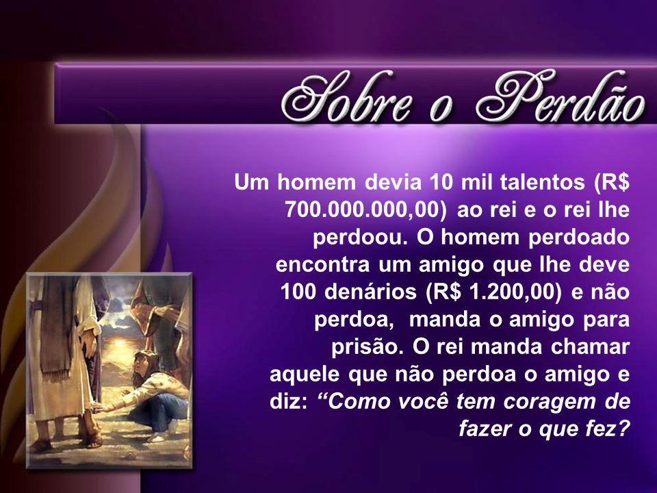 Um homem devia 10 mil talentos (R$ 700.000.000,00) ao rei e o rei lhe perdoou. O homem perdoado encontra um amigo que lhe deve 100 denários (R$ 1.200,