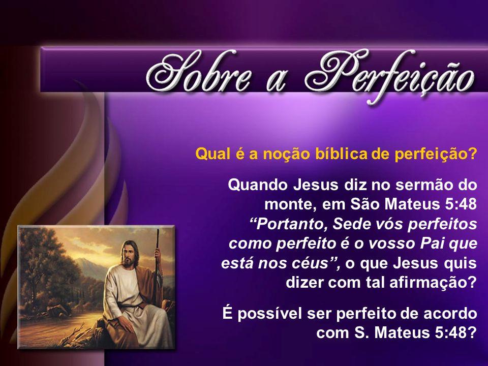 Qual é a noção bíblica de perfeição? Quando Jesus diz no sermão do monte, em São Mateus 5:48 Portanto, Sede vós perfeitos como perfeito é o vosso Pai