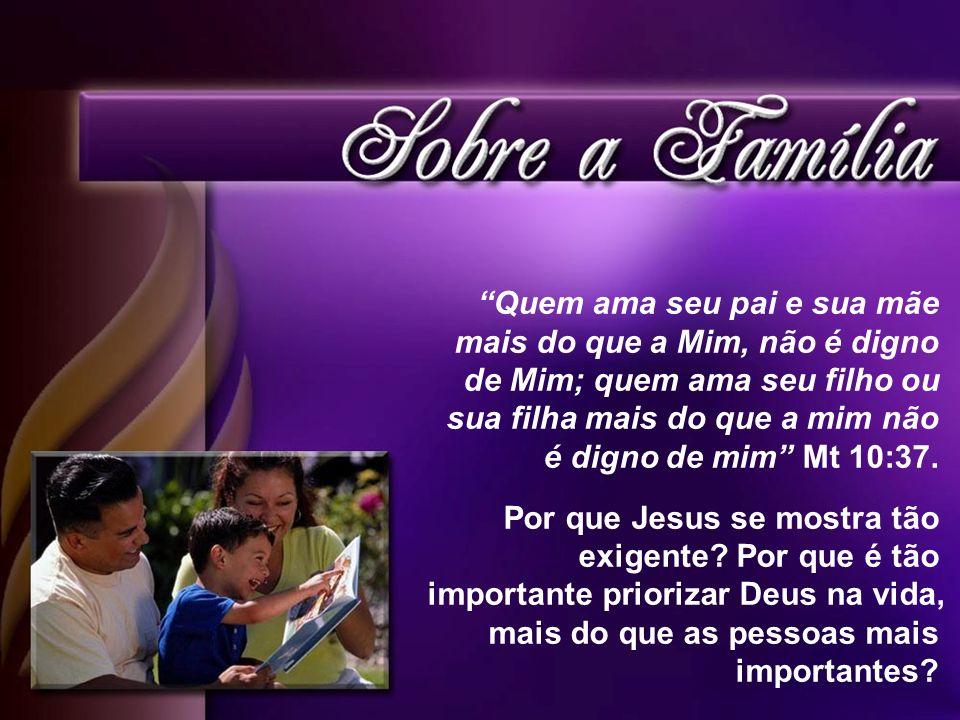Quem ama seu pai e sua mãe mais do que a Mim, não é digno de Mim; quem ama seu filho ou sua filha mais do que a mim não é digno de mim Mt 10:37. Por q