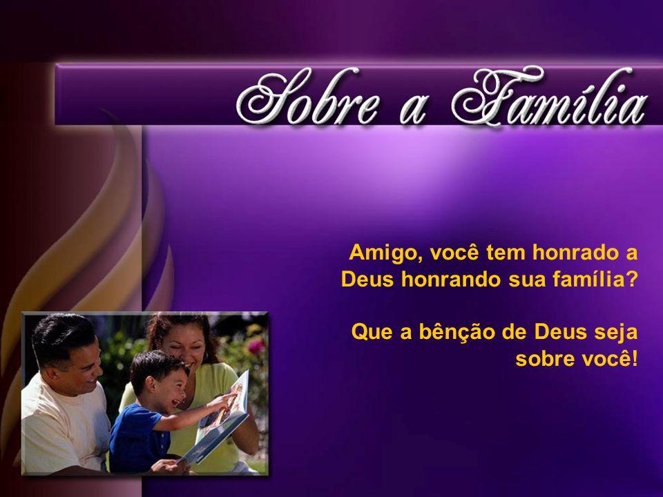 Amigo, você tem honrado a Deus honrando sua família? Que a bênção de Deus seja sobre você!