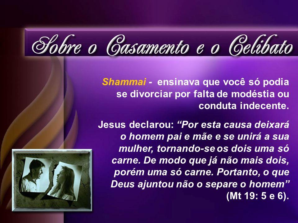 Shammai - ensinava que você só podia se divorciar por falta de modéstia ou conduta indecente. Jesus declarou: Por esta causa deixará o homem pai e mãe