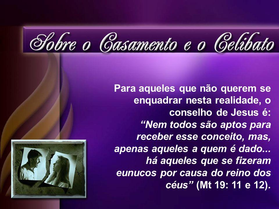 Para aqueles que não querem se enquadrar nesta realidade, o conselho de Jesus é: Nem todos são aptos para receber esse conceito, mas, apenas aqueles a