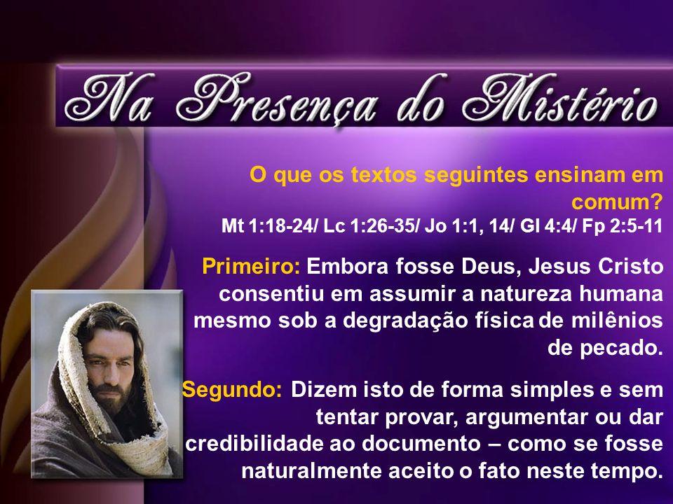 O que os textos seguintes ensinam em comum? Mt 1:18-24/ Lc 1:26-35/ Jo 1:1, 14/ Gl 4:4/ Fp 2:5-11 Primeiro: Embora fosse Deus, Jesus Cristo consentiu