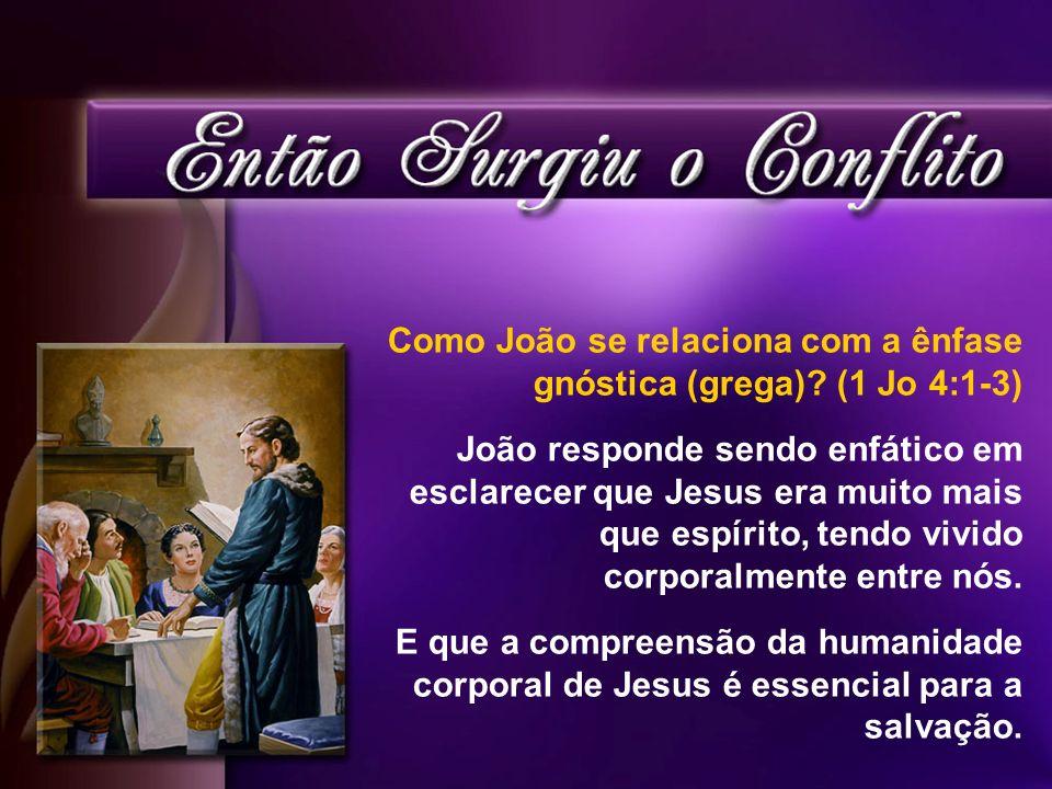 Como João se relaciona com a ênfase gnóstica (grega)? (1 Jo 4:1-3) João responde sendo enfático em esclarecer que Jesus era muito mais que espírito, t