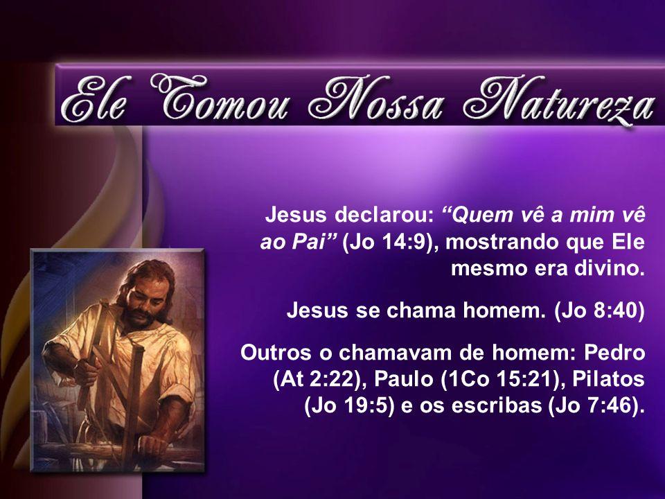 Jesus declarou: Quem vê a mim vê ao Pai (Jo 14:9), mostrando que Ele mesmo era divino. Jesus se chama homem. (Jo 8:40) Outros o chamavam de homem: Ped