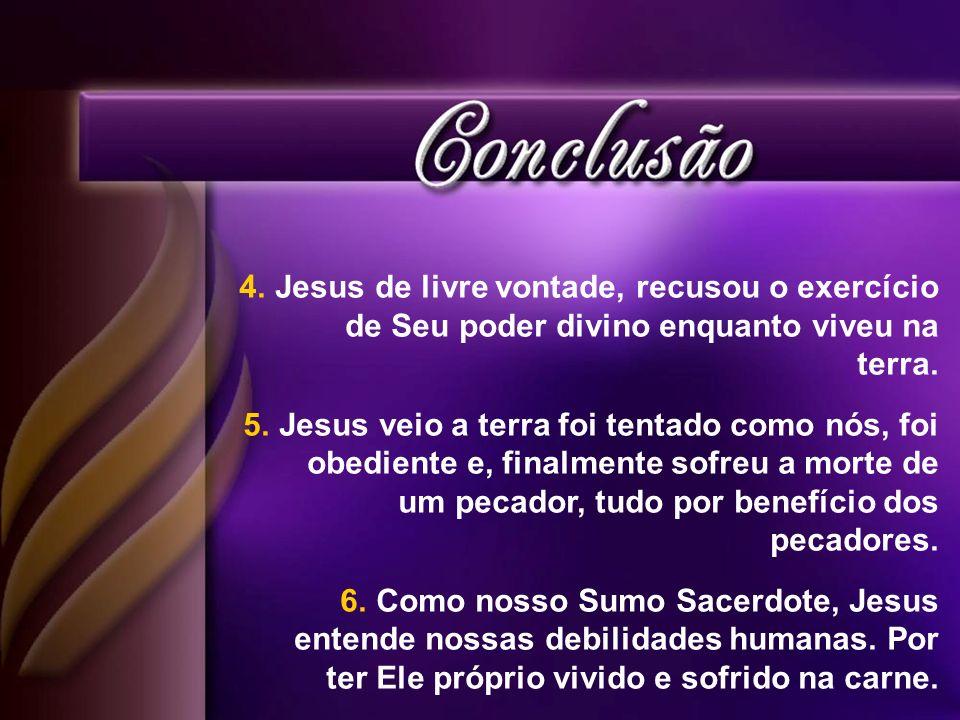 4.Jesus de livre vontade, recusou o exercício de Seu poder divino enquanto viveu na terra. 5.Jesus veio a terra foi tentado como nós, foi obediente e,