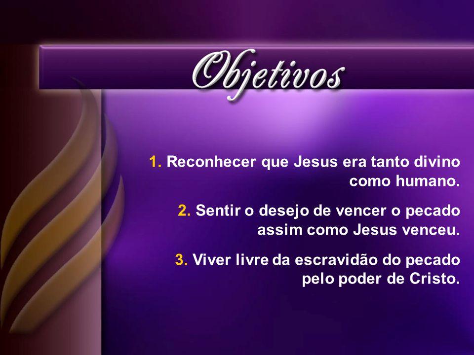 1.Reconhecer que Jesus era tanto divino como humano. 2.Sentir o desejo de vencer o pecado assim como Jesus venceu. 3.Viver livre da escravidão do peca
