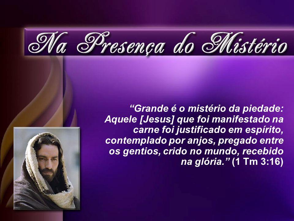 Grande é o mistério da piedade: Aquele [Jesus] que foi manifestado na carne foi justificado em espírito, contemplado por anjos, pregado entre os genti