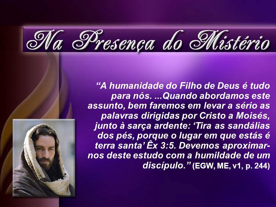 A humanidade do Filho de Deus é tudo para nós....Quando abordamos este assunto, bem faremos em levar a sério as palavras dirigidas por Cristo a Moisés