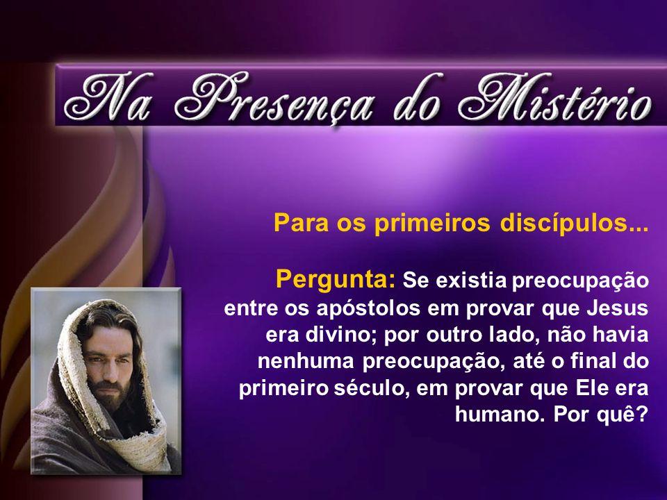 Para os primeiros discípulos... Pergunta: Se existia preocupação entre os apóstolos em provar que Jesus era divino; por outro lado, não havia nenhuma