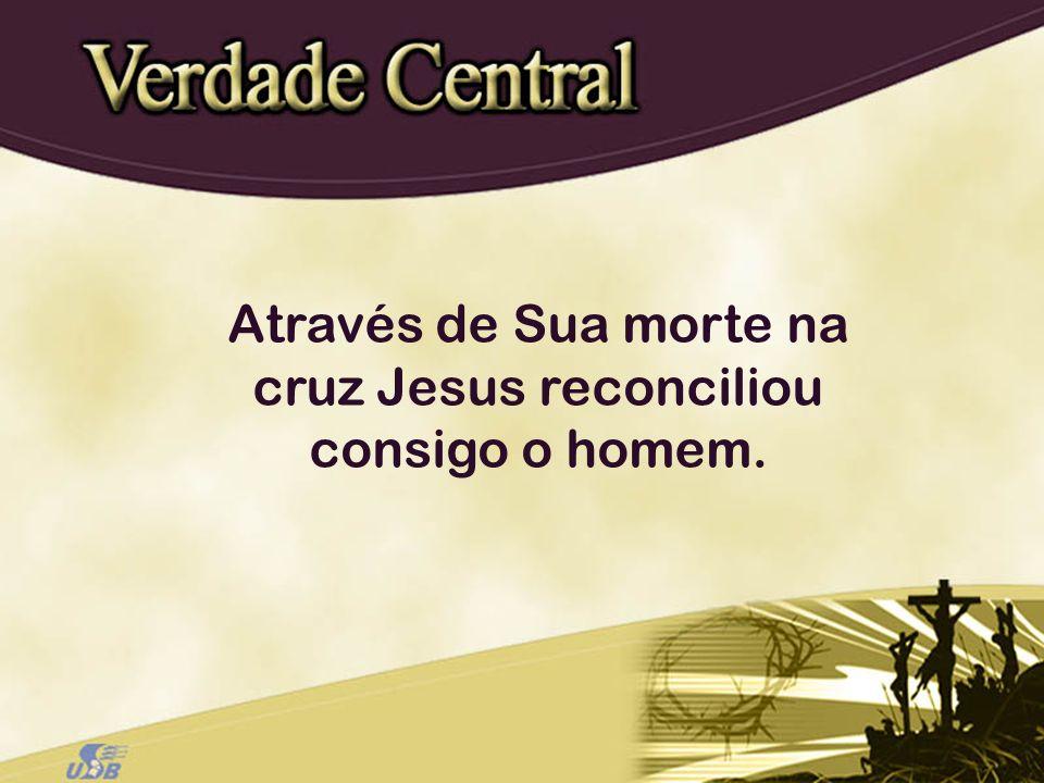Através de Sua morte na cruz Jesus reconciliou consigo o homem.
