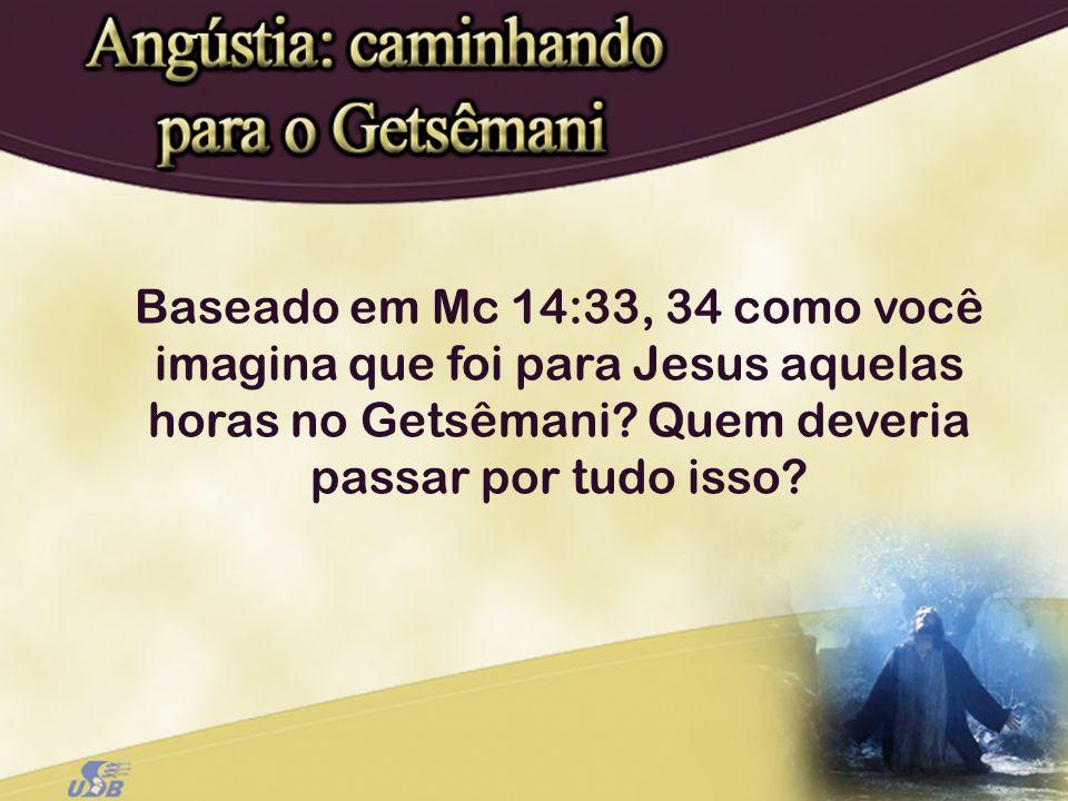 Baseado em Mc 14:33, 34 como você imagina que foi para Jesus aquelas horas no Getsêmani? Quem deveria passar por tudo isso?