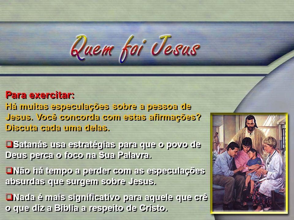 Para exercitar: Há muitas especulações sobre a pessoa de Jesus. Você concorda com estas afirmações? Discuta cada uma delas. Satanás usa estratégias pa