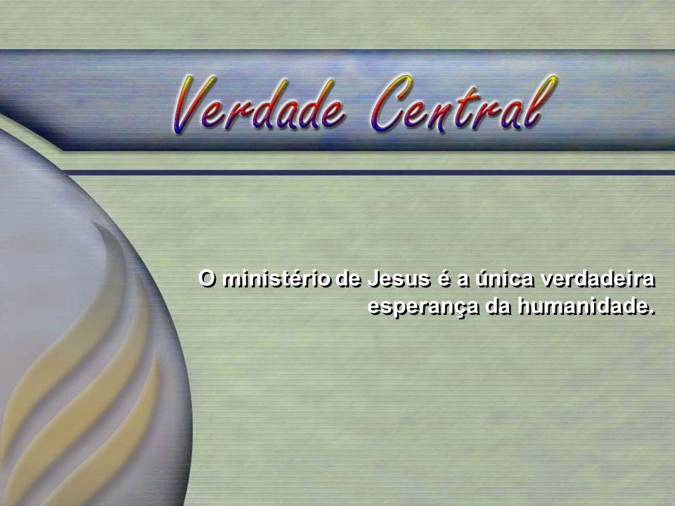 O ministério de Jesus é a única verdadeira esperança da humanidade.