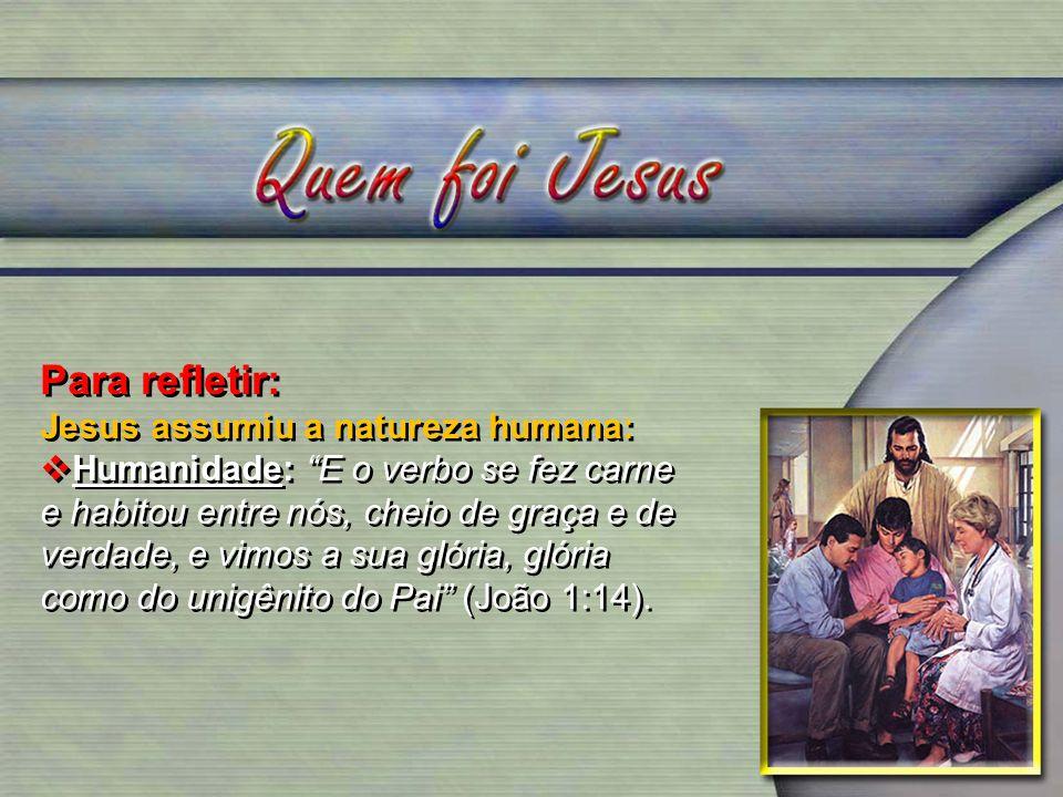 Para refletir: Jesus assumiu a natureza humana: Humanidade: E o verbo se fez carne e habitou entre nós, cheio de graça e de verdade, e vimos a sua gló