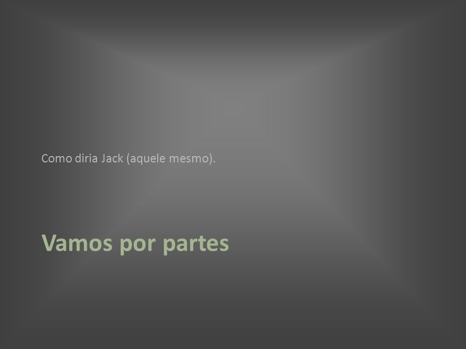 Vamos por partes Como diria Jack (aquele mesmo).