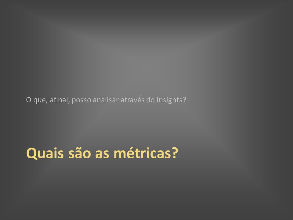 Quais são as métricas? O que, afinal, posso analisar através do Insights?