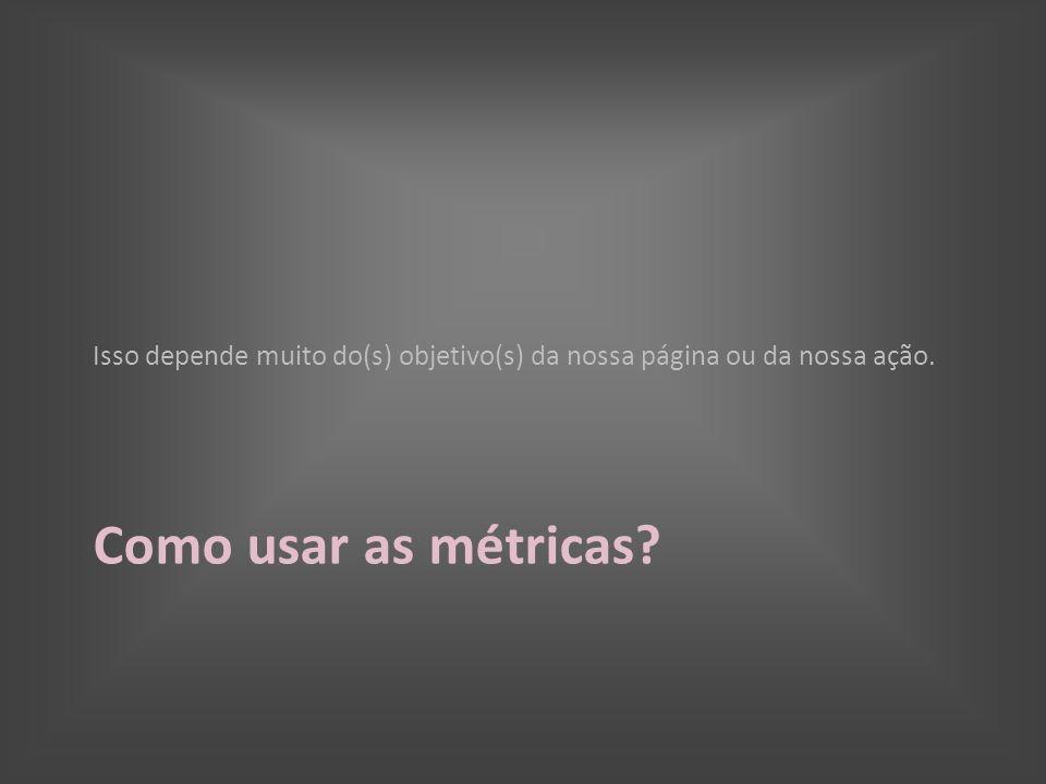 Como usar as métricas? Isso depende muito do(s) objetivo(s) da nossa página ou da nossa ação.