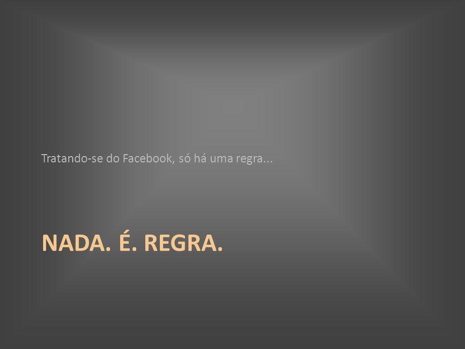 NADA. É. REGRA. Tratando-se do Facebook, só há uma regra...