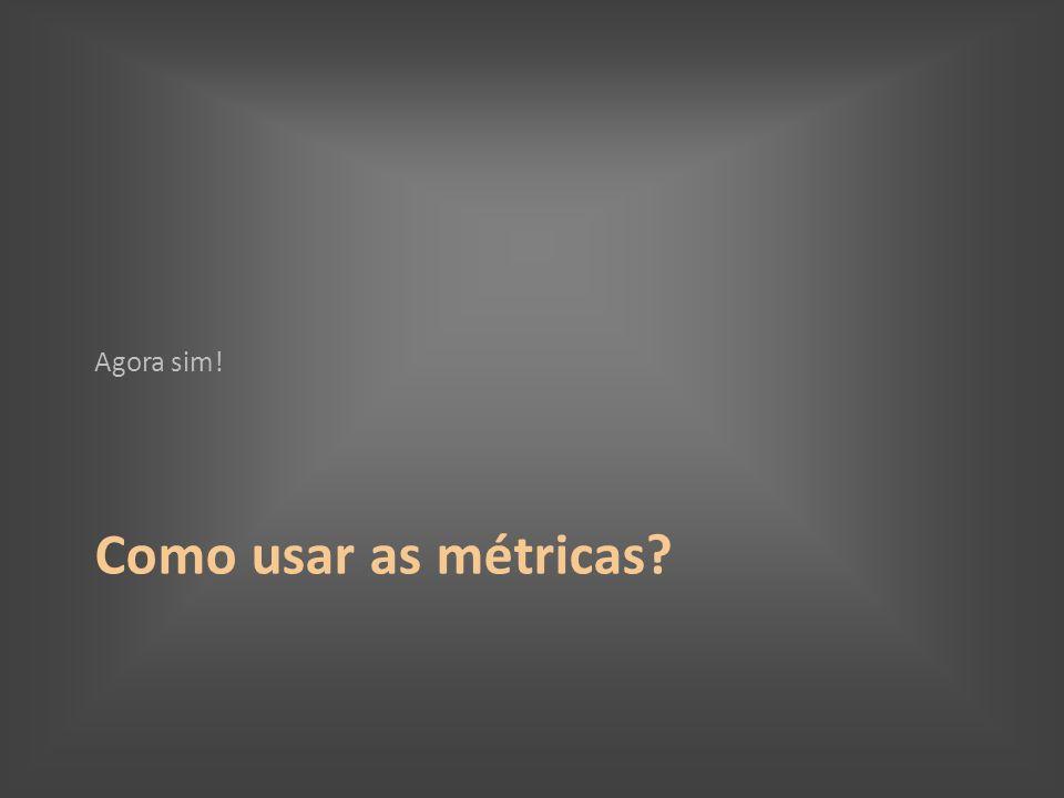 Como usar as métricas? Agora sim!