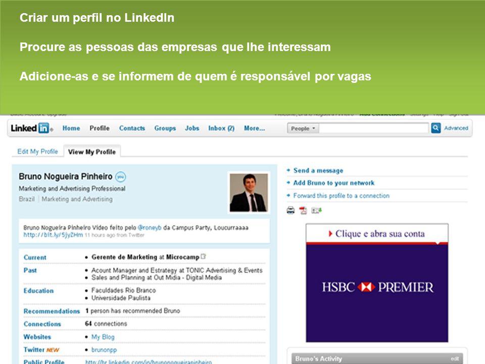Criar um perfil no LinkedIn Procure as pessoas das empresas que lhe interessam Adicione-as e se informem de quem é responsável por vagas