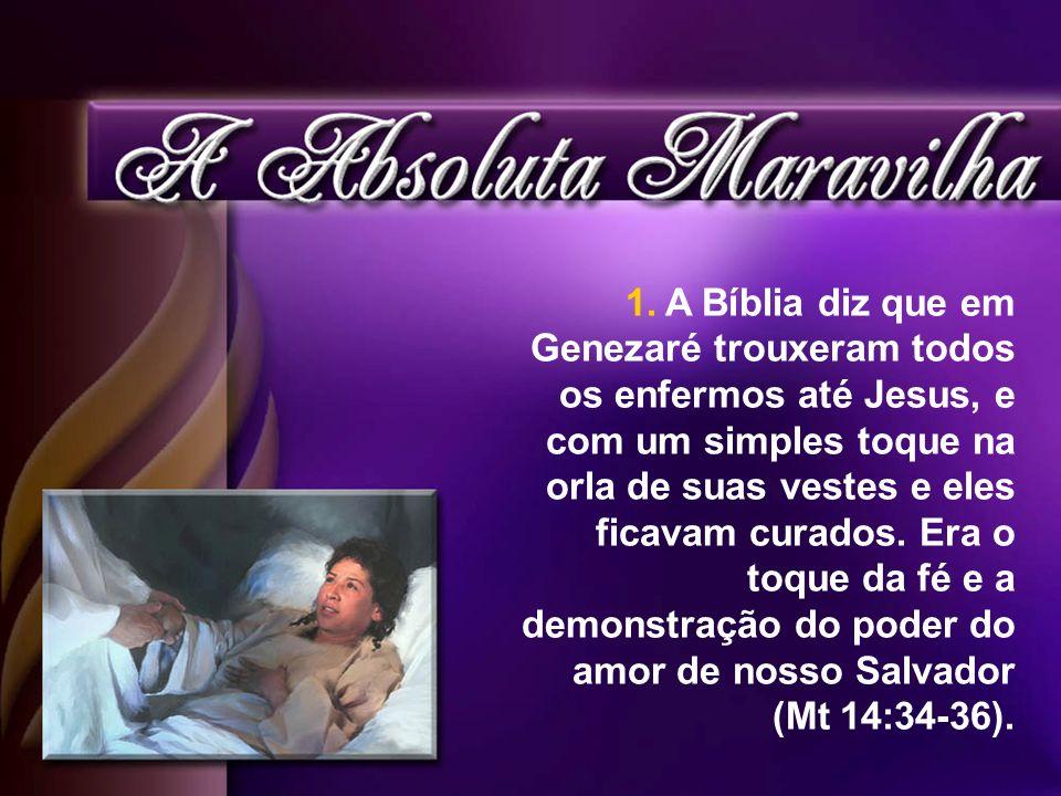 1.A Bíblia diz que em Genezaré trouxeram todos os enfermos até Jesus, e com um simples toque na orla de suas vestes e eles ficavam curados. Era o toqu