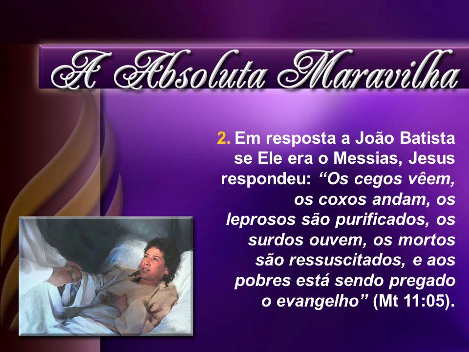2.Em resposta a João Batista se Ele era o Messias, Jesus respondeu: Os cegos vêem, os coxos andam, os leprosos são purificados, os surdos ouvem, os mo