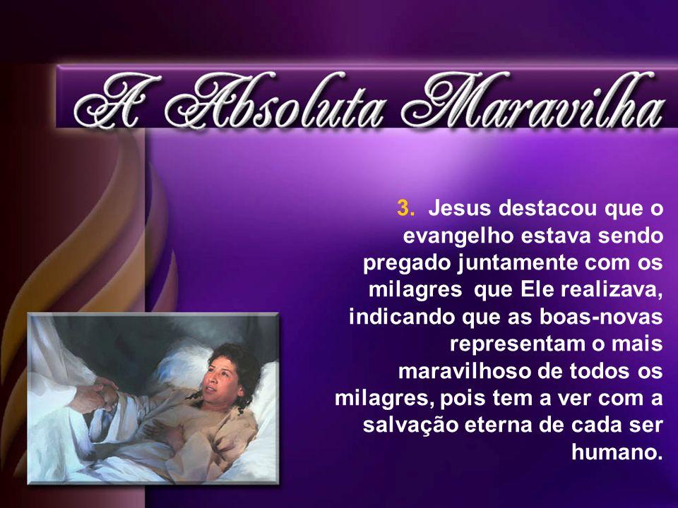 3. Jesus destacou que o evangelho estava sendo pregado juntamente com os milagres que Ele realizava, indicando que as boas-novas representam o mais ma