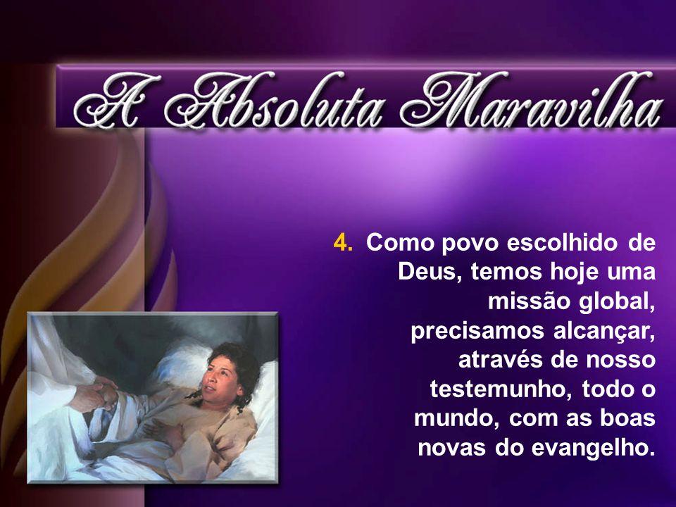 4. Como povo escolhido de Deus, temos hoje uma missão global, precisamos alcançar, através de nosso testemunho, todo o mundo, com as boas novas do eva
