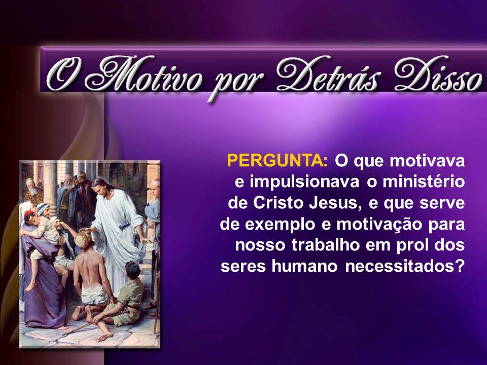 PERGUNTA: O que motivava e impulsionava o ministério de Cristo Jesus, e que serve de exemplo e motivação para nosso trabalho em prol dos seres humano