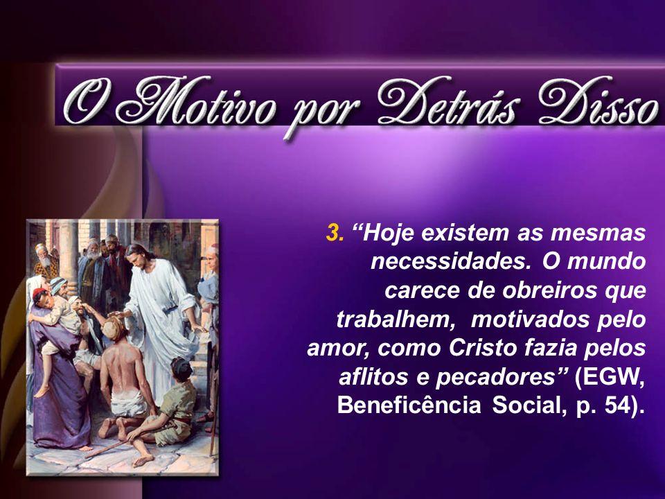 3.Hoje existem as mesmas necessidades. O mundo carece de obreiros que trabalhem, motivados pelo amor, como Cristo fazia pelos aflitos e pecadores (EGW