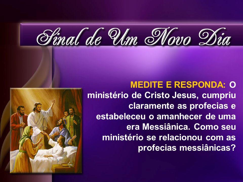 MEDITE E RESPONDA: O ministério de Cristo Jesus, cumpriu claramente as profecias e estabeleceu o amanhecer de uma era Messiânica. Como seu ministério
