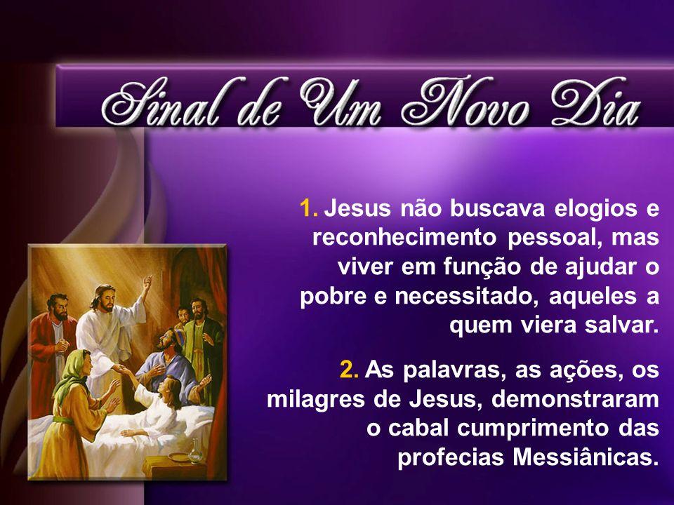 1.Jesus não buscava elogios e reconhecimento pessoal, mas viver em função de ajudar o pobre e necessitado, aqueles a quem viera salvar. 2.As palavras,