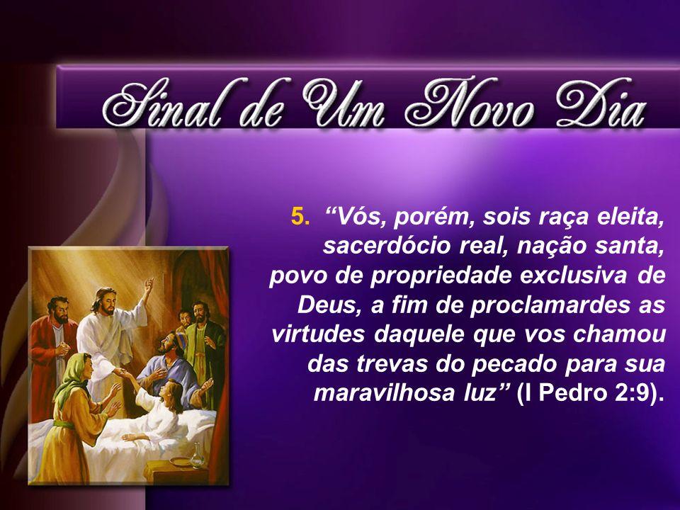 5. Vós, porém, sois raça eleita, sacerdócio real, nação santa, povo de propriedade exclusiva de Deus, a fim de proclamardes as virtudes daquele que vo