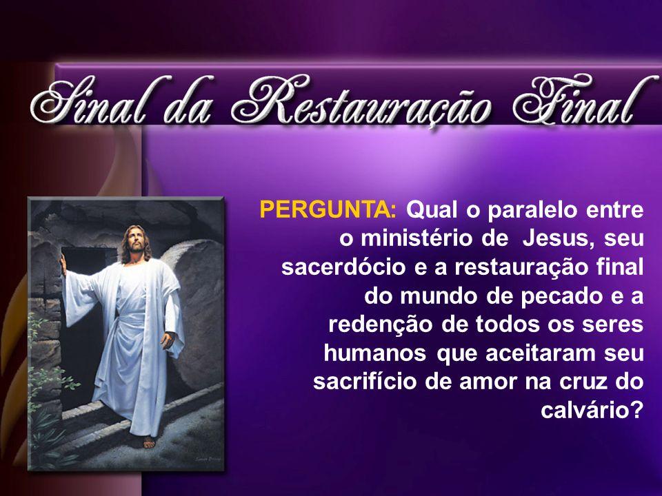 PERGUNTA: Qual o paralelo entre o ministério de Jesus, seu sacerdócio e a restauração final do mundo de pecado e a redenção de todos os seres humanos