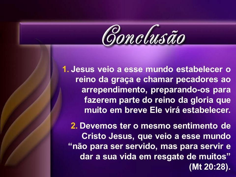 1.Jesus veio a esse mundo estabelecer o reino da graça e chamar pecadores ao arrependimento, preparando-os para fazerem parte do reino da gloria que m