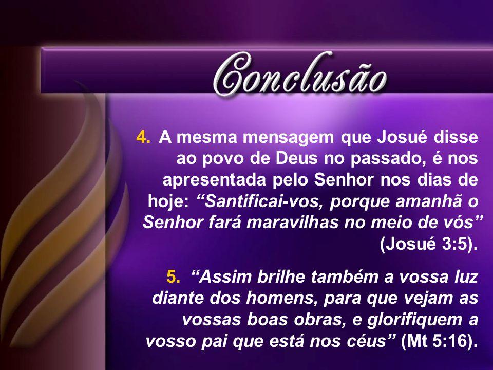 4. A mesma mensagem que Josué disse ao povo de Deus no passado, é nos apresentada pelo Senhor nos dias de hoje: Santificai-vos, porque amanhã o Senhor