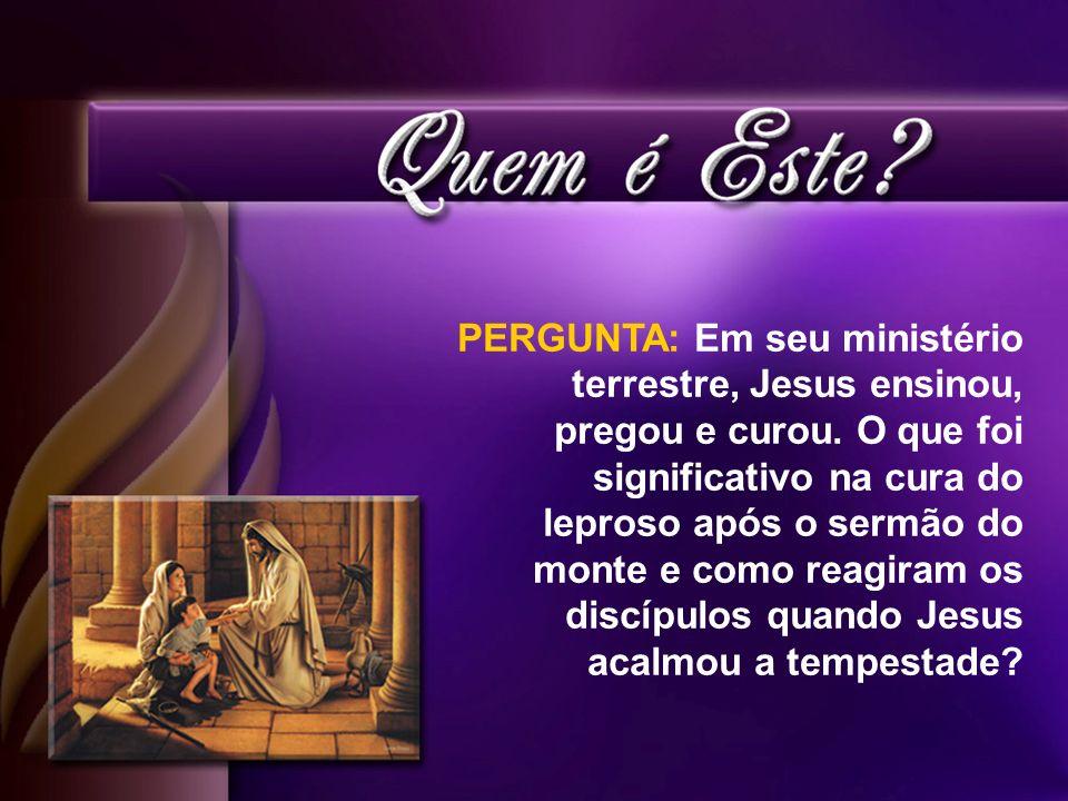 PERGUNTA: Em seu ministério terrestre, Jesus ensinou, pregou e curou. O que foi significativo na cura do leproso após o sermão do monte e como reagira