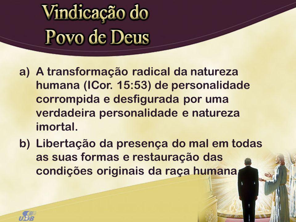 a)A transformação radical da natureza humana (ICor. 15:53) de personalidade corrompida e desfigurada por uma verdadeira personalidade e natureza imort