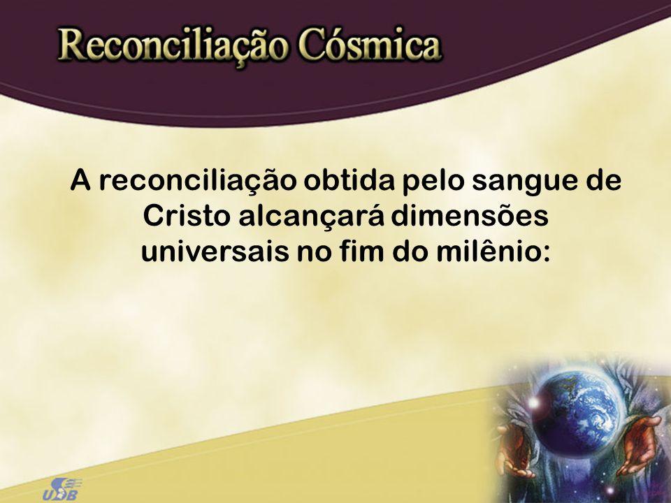 A reconciliação obtida pelo sangue de Cristo alcançará dimensões universais no fim do milênio:
