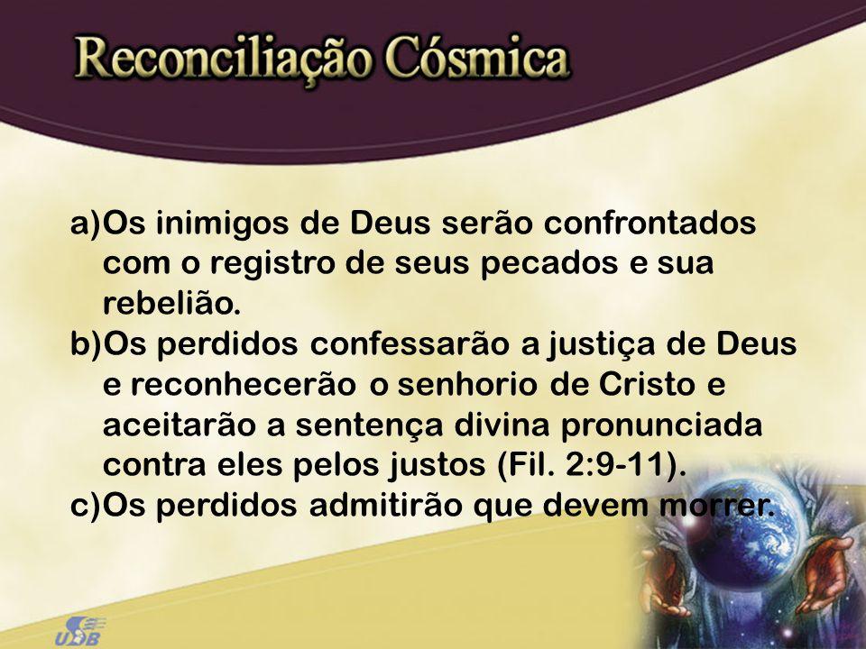 a)Os inimigos de Deus serão confrontados com o registro de seus pecados e sua rebelião. b)Os perdidos confessarão a justiça de Deus e reconhecerão o s