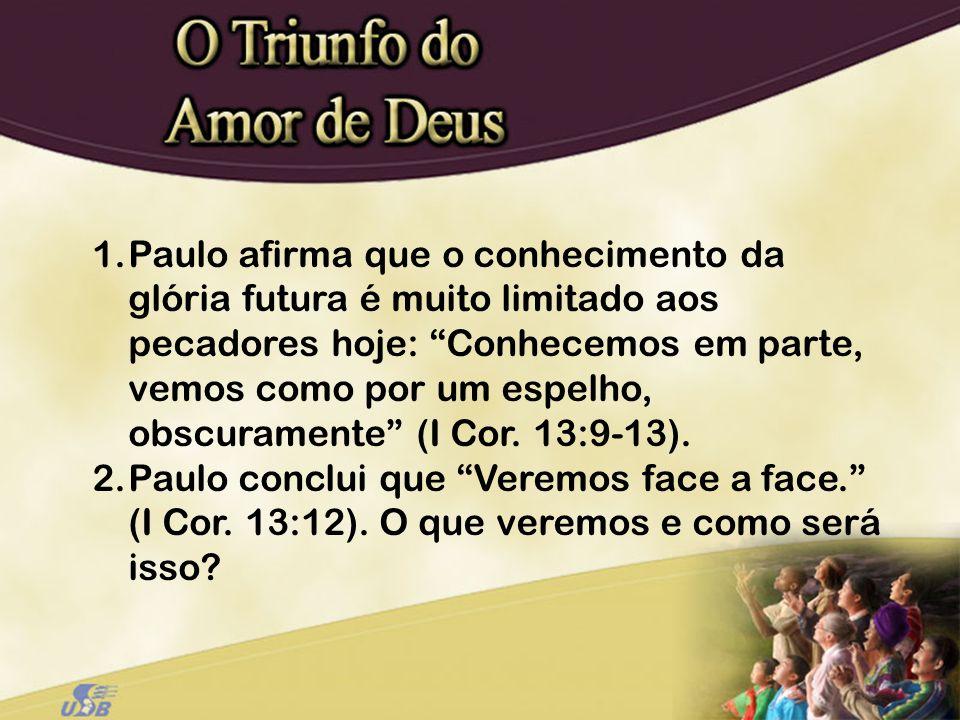 1.Paulo afirma que o conhecimento da glória futura é muito limitado aos pecadores hoje: Conhecemos em parte, vemos como por um espelho, obscuramente (